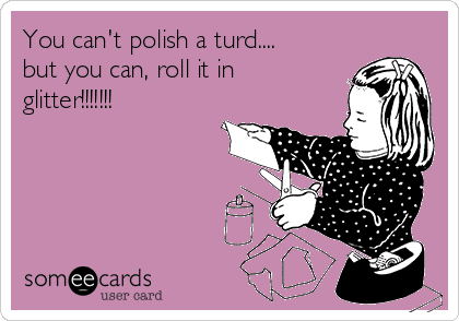 you-cant-polish-a-turd-but-you-can-roll-it-in-glitter-684ab.png